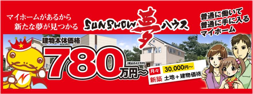 全ての人にマイホームを!皆様の幸せを支え応援するSunShow夢ハウスは「皆様の幸せを支え応援する企業になる」という想いをもっております。この想いで780万円~1000万円以内で建てられるローコスト住宅をご提供しております。